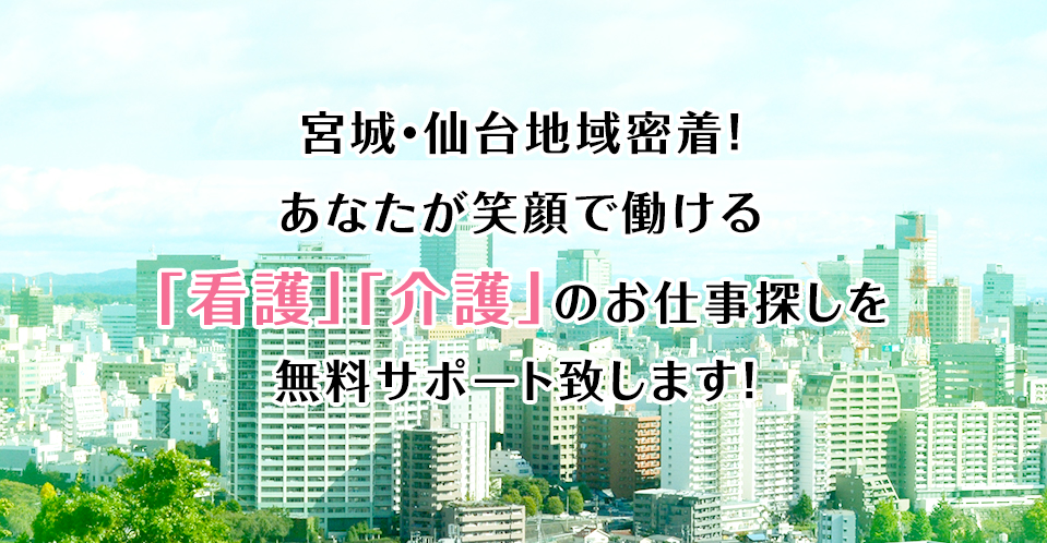 宮城・仙台地域密着!あなたが笑顔で働ける「看護」「介護」のお仕事探しを無料サポート致します!